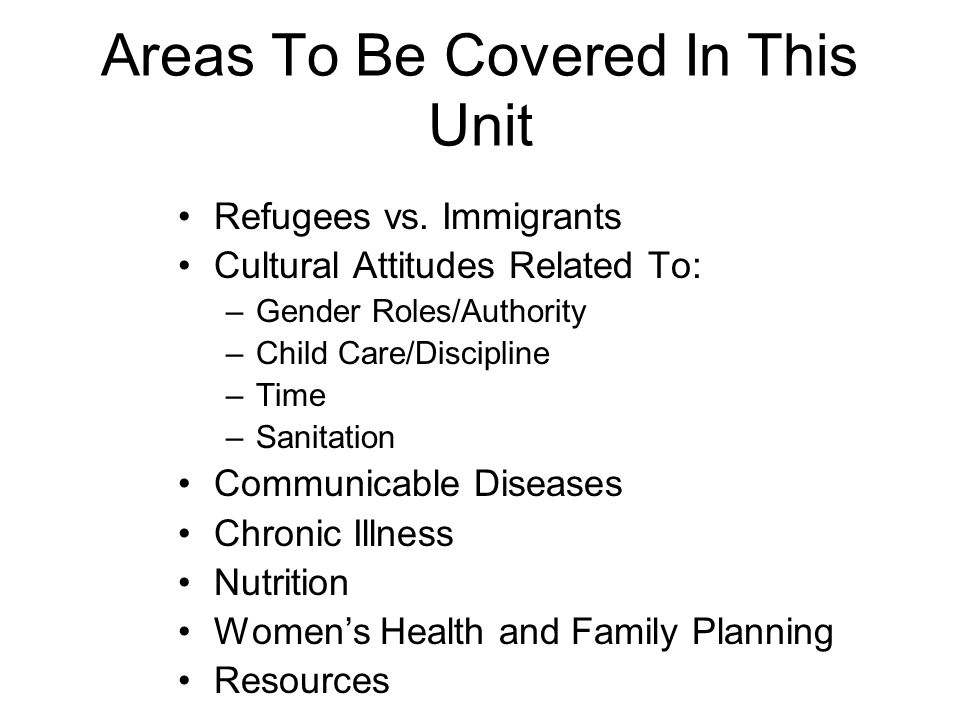 Areas To Be Covered In This Unit Refugees vs. Immigrants Cultural Attitudes Related To: –Gender Roles/Authority –Child Care/Discipline –Time –Sanitati