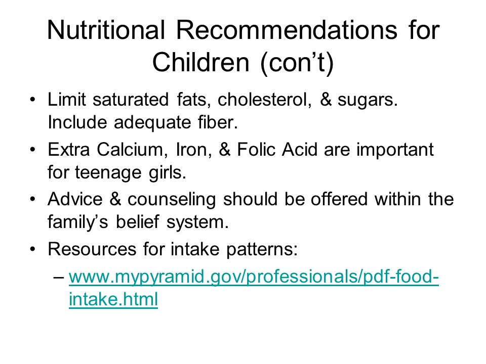 Nutritional Recommendations for Children (cont) Limit saturated fats, cholesterol, & sugars. Include adequate fiber. Extra Calcium, Iron, & Folic Acid
