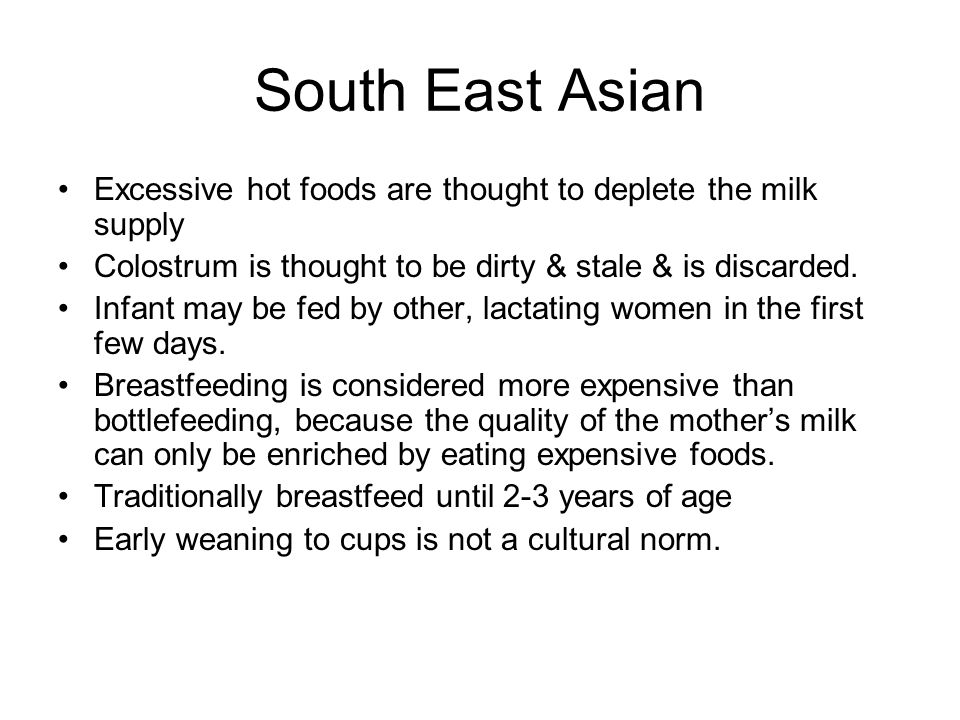 South East Asian Excessive hot foods are thought to deplete the milk supply Colostrum is thought to be dirty & stale & is discarded. Infant may be fed