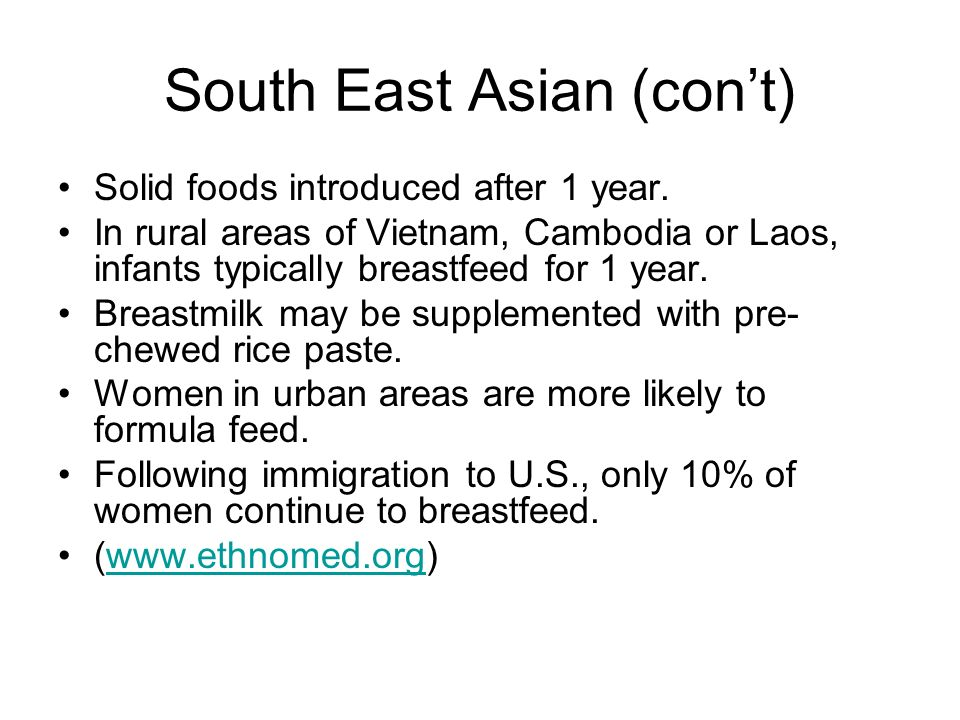 South East Asian (cont) Solid foods introduced after 1 year. In rural areas of Vietnam, Cambodia or Laos, infants typically breastfeed for 1 year. Bre