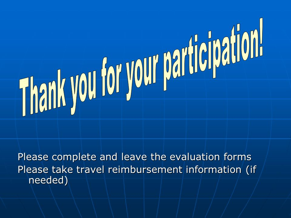 Please complete and leave the evaluation forms Please take travel reimbursement information (if needed)