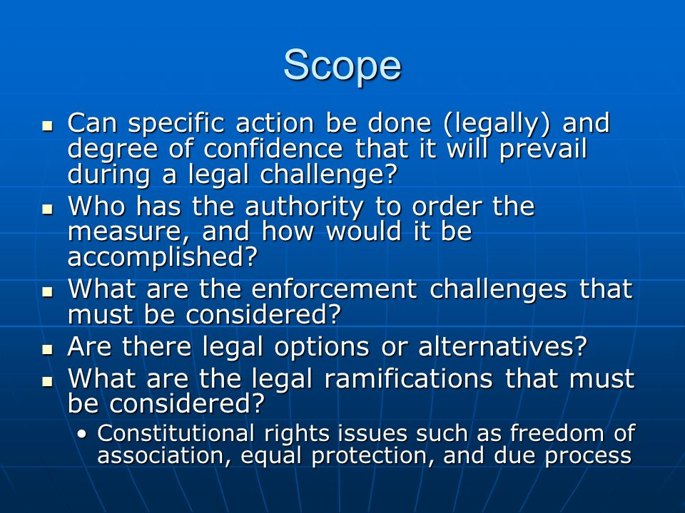 Scope Can specific action be done (legally) and degree of confidence that it will prevail during a legal challenge.