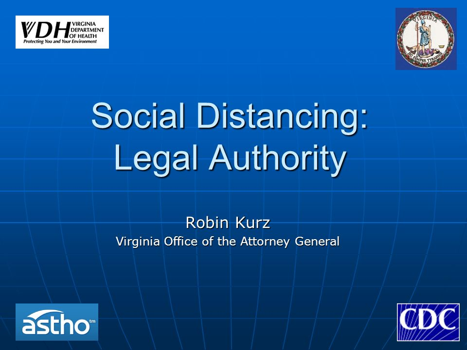 Social Distancing: Legal Authority Robin Kurz Virginia Office of the Attorney General