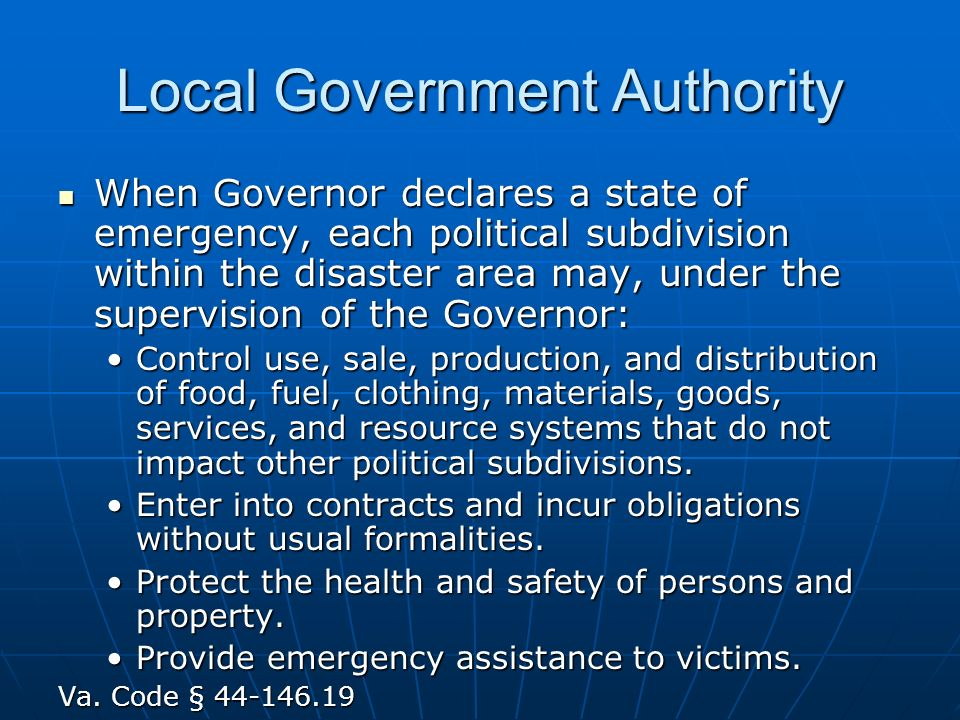 Local Government Authority When Governor declares a state of emergency, each political subdivision within the disaster area may, under the supervision of the Governor: When Governor declares a state of emergency, each political subdivision within the disaster area may, under the supervision of the Governor: Control use, sale, production, and distribution of food, fuel, clothing, materials, goods, services, and resource systems that do not impact other political subdivisions.Control use, sale, production, and distribution of food, fuel, clothing, materials, goods, services, and resource systems that do not impact other political subdivisions.