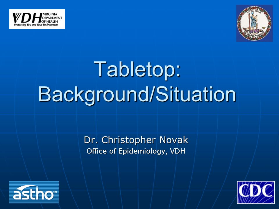 Tabletop: Background/Situation Dr. Christopher Novak Office of Epidemiology, VDH
