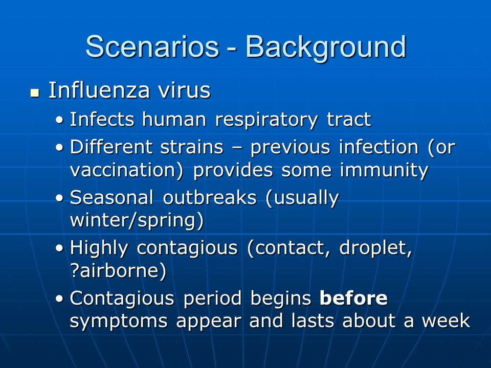 Scenarios - Background Influenza virus Influenza virus Infects human respiratory tractInfects human respiratory tract Different strains – previous infection (or vaccination) provides some immunityDifferent strains – previous infection (or vaccination) provides some immunity Seasonal outbreaks (usually winter/spring)Seasonal outbreaks (usually winter/spring) Highly contagious (contact, droplet, airborne)Highly contagious (contact, droplet, airborne) Contagious period begins before symptoms appear and lasts about a weekContagious period begins before symptoms appear and lasts about a week