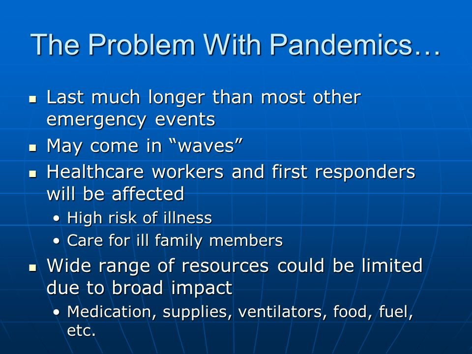 The Problem With Pandemics… Last much longer than most other emergency events Last much longer than most other emergency events May come in waves May come in waves Healthcare workers and first responders will be affected Healthcare workers and first responders will be affected High risk of illnessHigh risk of illness Care for ill family membersCare for ill family members Wide range of resources could be limited due to broad impact Wide range of resources could be limited due to broad impact Medication, supplies, ventilators, food, fuel, etc.Medication, supplies, ventilators, food, fuel, etc.