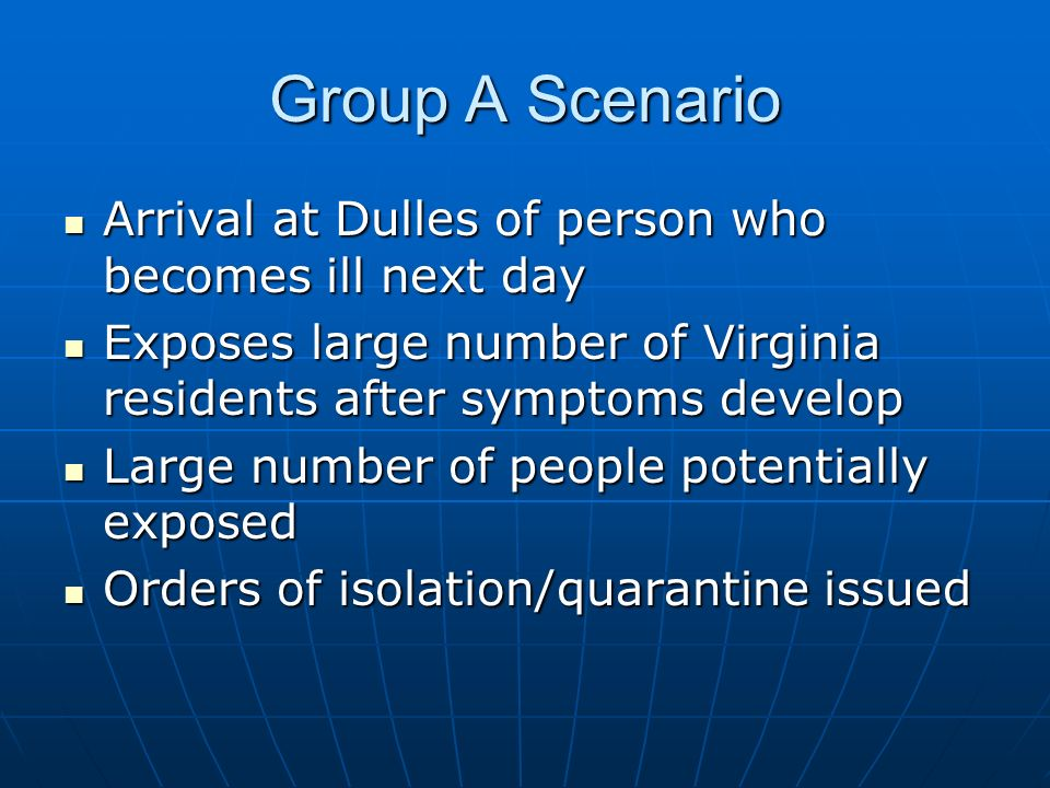 Group A Scenario Arrival at Dulles of person who becomes ill next day Arrival at Dulles of person who becomes ill next day Exposes large number of Virginia residents after symptoms develop Exposes large number of Virginia residents after symptoms develop Large number of people potentially exposed Large number of people potentially exposed Orders of isolation/quarantine issued Orders of isolation/quarantine issued