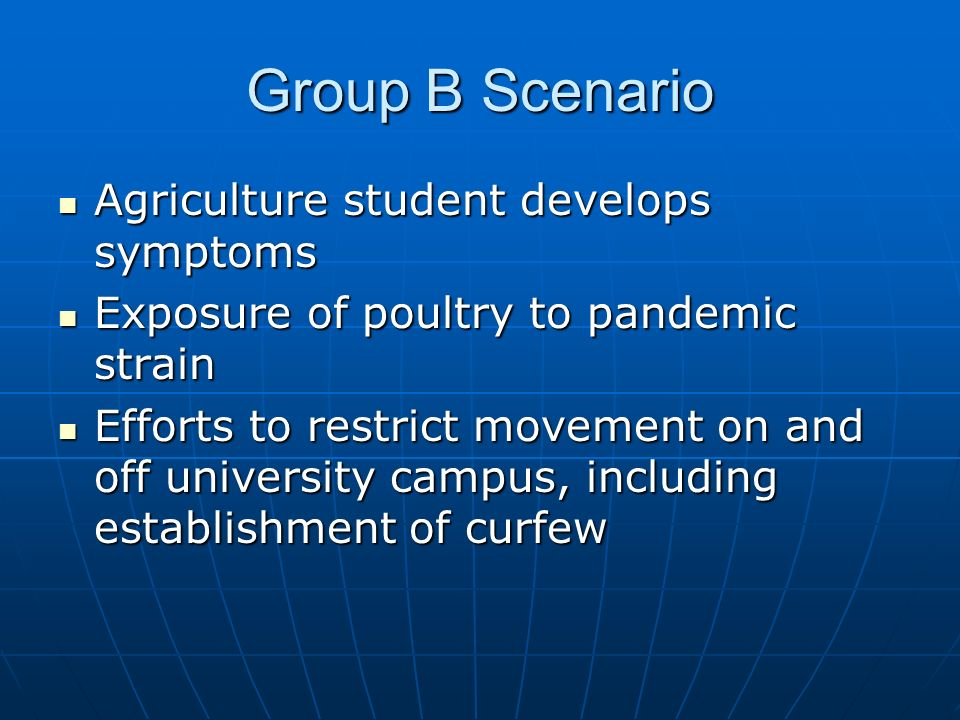Group B Scenario Agriculture student develops symptoms Agriculture student develops symptoms Exposure of poultry to pandemic strain Exposure of poultry to pandemic strain Efforts to restrict movement on and off university campus, including establishment of curfew Efforts to restrict movement on and off university campus, including establishment of curfew