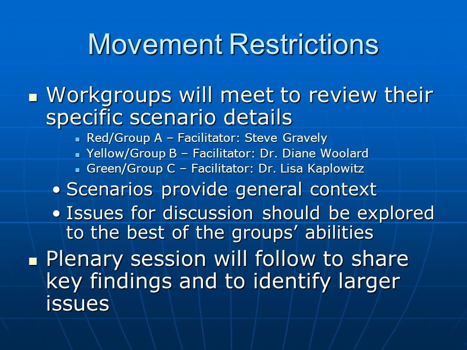 Movement Restrictions Workgroups will meet to review their specific scenario details Workgroups will meet to review their specific scenario details Red/Group A – Facilitator: Steve Gravely Red/Group A – Facilitator: Steve Gravely Yellow/Group B – Facilitator: Dr.