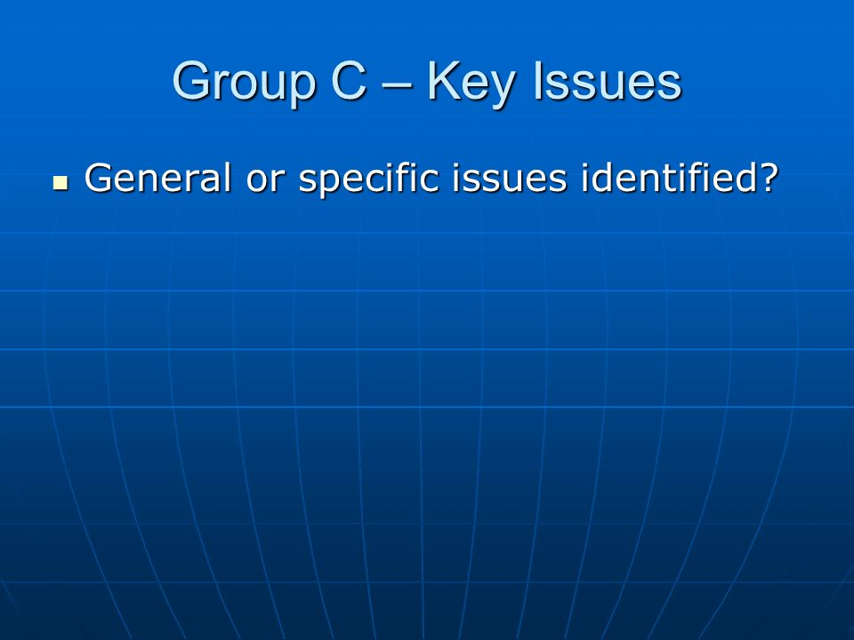 Group C – Key Issues General or specific issues identified General or specific issues identified