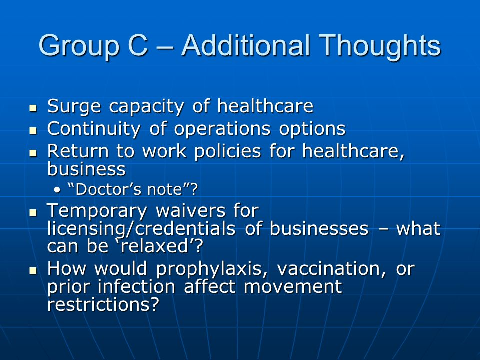 Group C – Additional Thoughts Surge capacity of healthcare Surge capacity of healthcare Continuity of operations options Continuity of operations options Return to work policies for healthcare, business Return to work policies for healthcare, business Doctors note Doctors note.