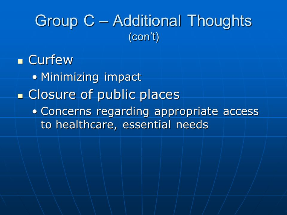 Group C – Additional Thoughts (cont) Curfew Curfew Minimizing impactMinimizing impact Closure of public places Closure of public places Concerns regarding appropriate access to healthcare, essential needsConcerns regarding appropriate access to healthcare, essential needs