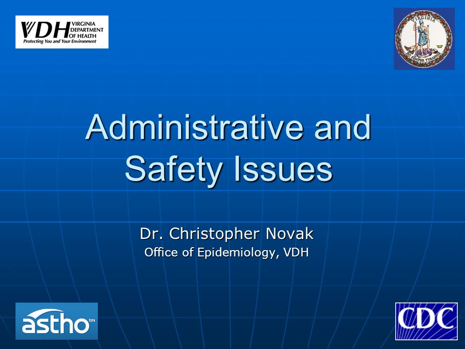 Administrative and Safety Issues Dr. Christopher Novak Office of Epidemiology, VDH