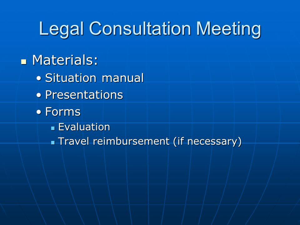 Legal Consultation Meeting Materials: Materials: Situation manualSituation manual PresentationsPresentations FormsForms Evaluation Evaluation Travel reimbursement (if necessary) Travel reimbursement (if necessary)