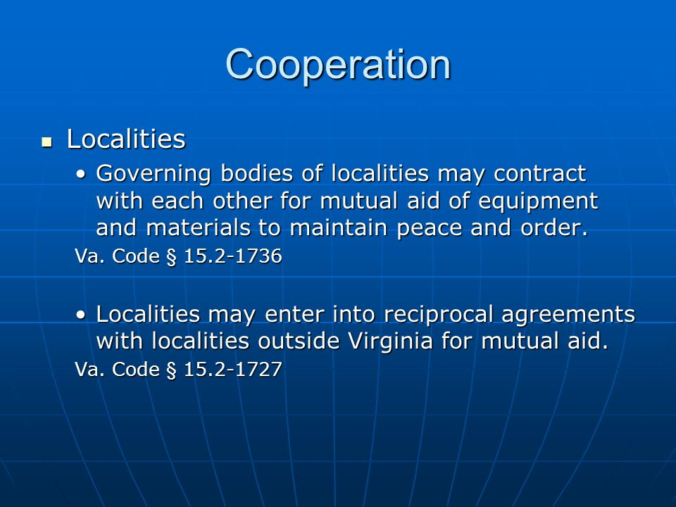 Cooperation Localities Localities Governing bodies of localities may contract with each other for mutual aid of equipment and materials to maintain peace and order.Governing bodies of localities may contract with each other for mutual aid of equipment and materials to maintain peace and order.
