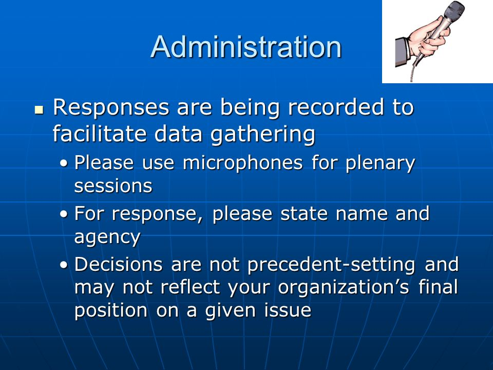 Administration Responses are being recorded to facilitate data gathering Responses are being recorded to facilitate data gathering Please use microphones for plenary sessionsPlease use microphones for plenary sessions For response, please state name and agencyFor response, please state name and agency Decisions are not precedent-setting and may not reflect your organizations final position on a given issueDecisions are not precedent-setting and may not reflect your organizations final position on a given issue