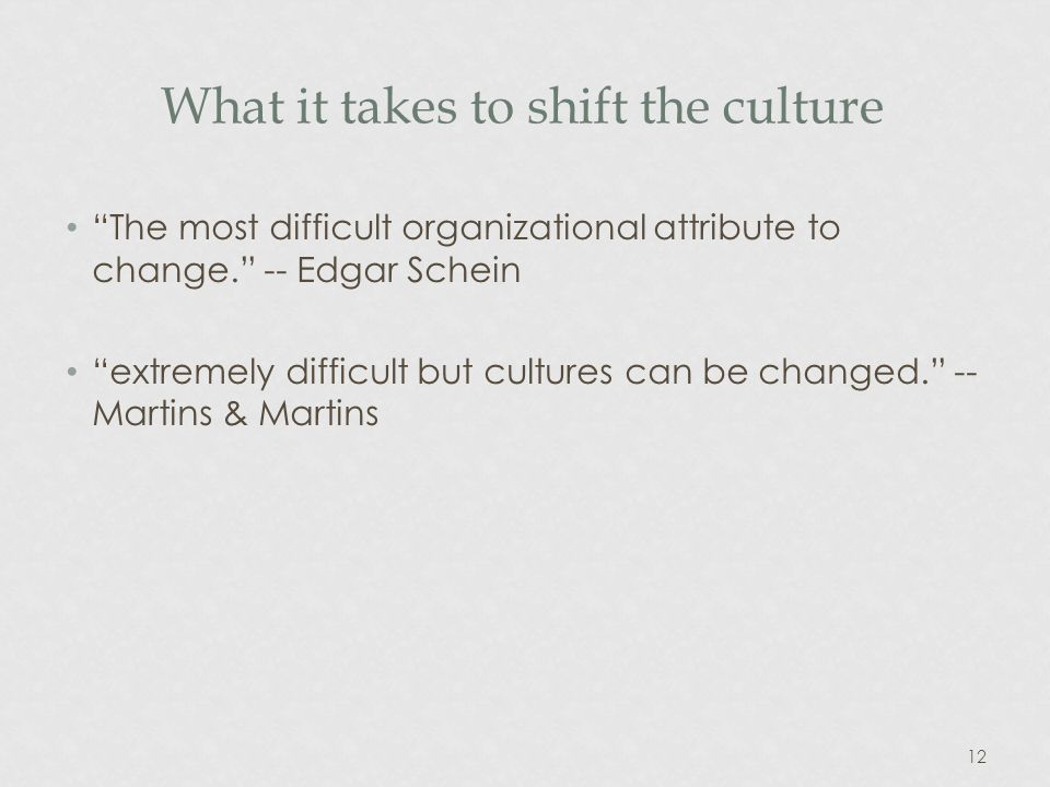 12 What it takes to shift the culture The most difficult organizational attribute to change.