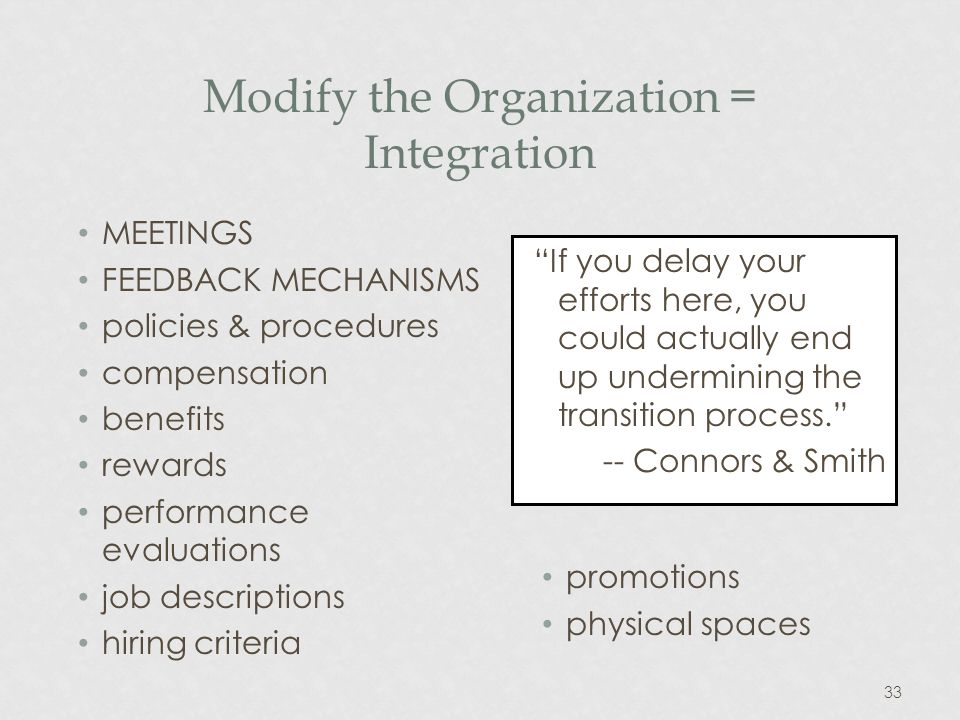 33 Modify the Organization = Integration MEETINGS FEEDBACK MECHANISMS policies & procedures compensation benefits rewards performance evaluations job descriptions hiring criteria If you delay your efforts here, you could actually end up undermining the transition process.
