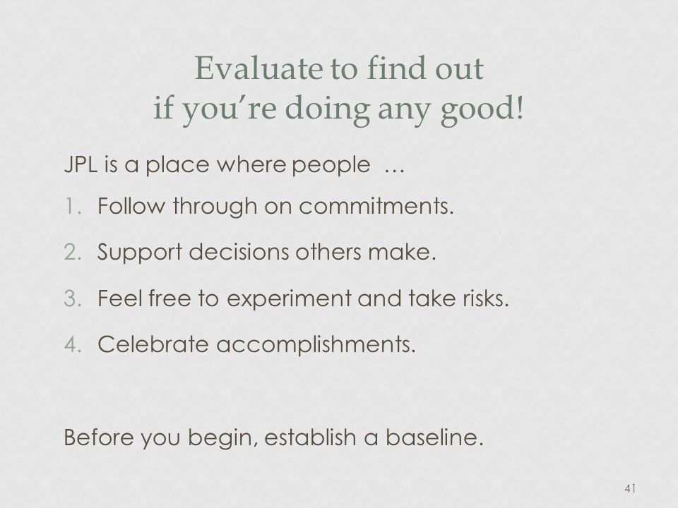 41 Evaluate to find out if youre doing any good. JPL is a place where people … 1.