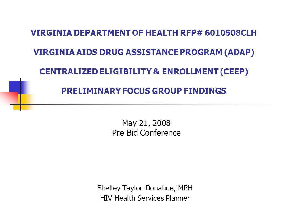 VIRGINIA DEPARTMENT OF HEALTH RFP# 6010508CLH VIRGINIA AIDS DRUG ASSISTANCE PROGRAM (ADAP) CENTRALIZED ELIGIBILITY & ENROLLMENT (CEEP) PRELIMINARY FOCUS GROUP FINDINGS Shelley Taylor-Donahue, MPH HIV Health Services Planner May 21, 2008 Pre-Bid Conference