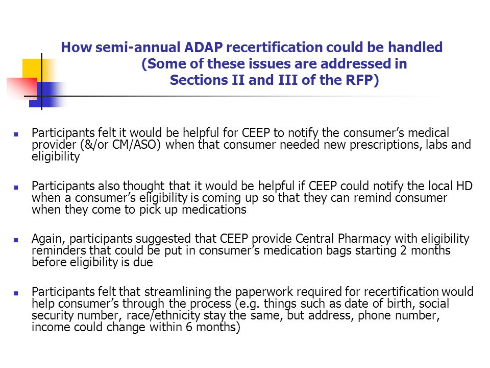How semi-annual ADAP recertification could be handled (Some of these issues are addressed in Sections II and III of the RFP) Participants felt it would be helpful for CEEP to notify the consumers medical provider (&/or CM/ASO) when that consumer needed new prescriptions, labs and eligibility Participants also thought that it would be helpful if CEEP could notify the local HD when a consumers eligibility is coming up so that they can remind consumer when they come to pick up medications Again, participants suggested that CEEP provide Central Pharmacy with eligibility reminders that could be put in consumers medication bags starting 2 months before eligibility is due Participants felt that streamlining the paperwork required for recertification would help consumers through the process (e.g.