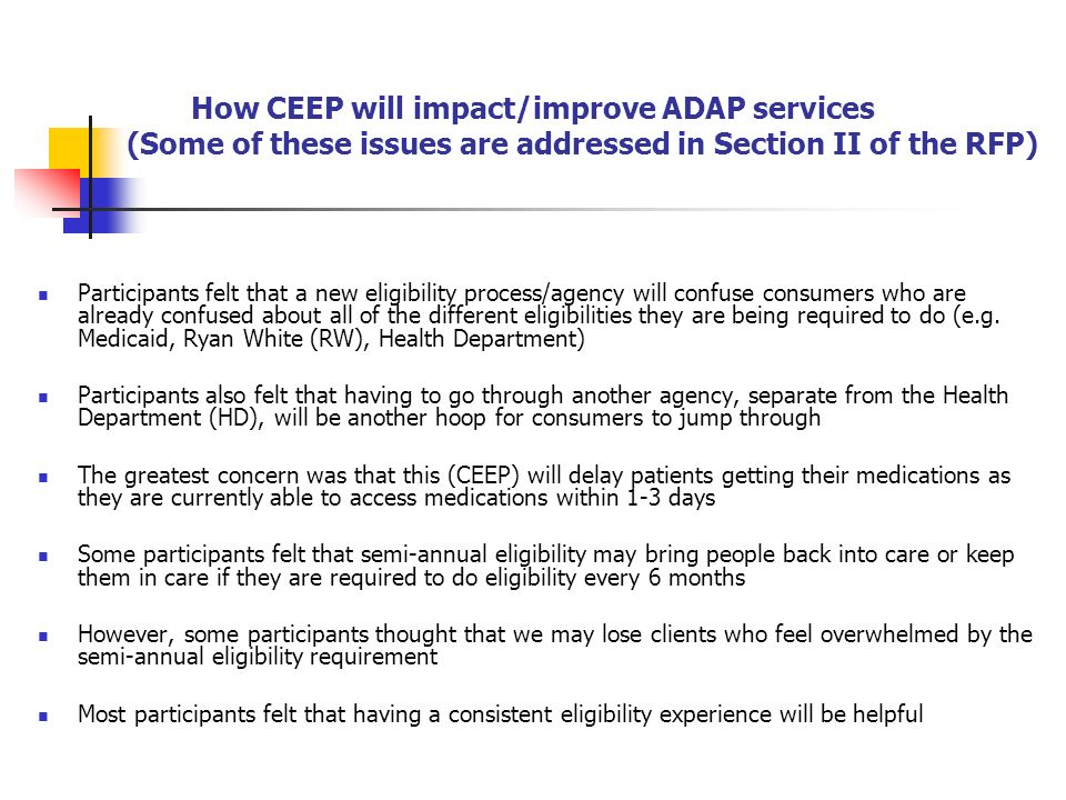 How CEEP will impact/improve ADAP services (Some of these issues are addressed in Section II of the RFP) Participants felt that a new eligibility process/agency will confuse consumers who are already confused about all of the different eligibilities they are being required to do (e.g.