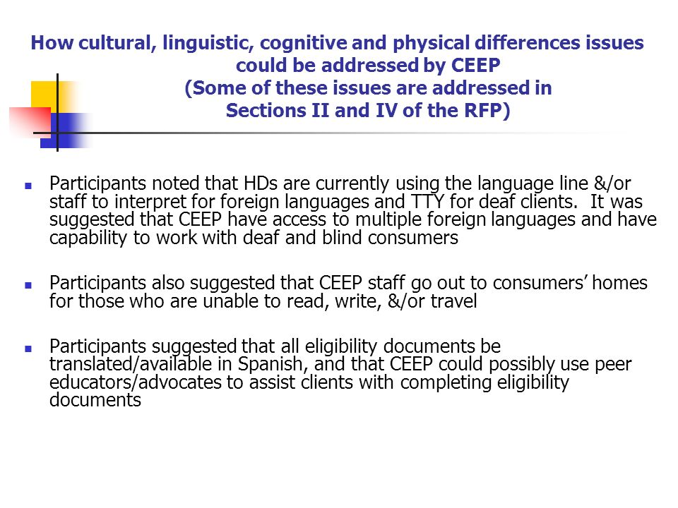 How cultural, linguistic, cognitive and physical differences issues could be addressed by CEEP (Some of these issues are addressed in Sections II and IV of the RFP) Participants noted that HDs are currently using the language line &/or staff to interpret for foreign languages and TTY for deaf clients.