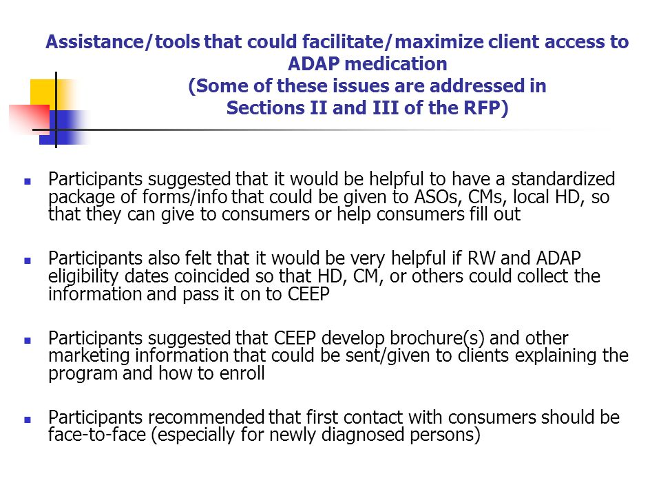 Assistance/tools that could facilitate/maximize client access to ADAP medication (Some of these issues are addressed in Sections II and III of the RFP) Participants suggested that it would be helpful to have a standardized package of forms/info that could be given to ASOs, CMs, local HD, so that they can give to consumers or help consumers fill out Participants also felt that it would be very helpful if RW and ADAP eligibility dates coincided so that HD, CM, or others could collect the information and pass it on to CEEP Participants suggested that CEEP develop brochure(s) and other marketing information that could be sent/given to clients explaining the program and how to enroll Participants recommended that first contact with consumers should be face-to-face (especially for newly diagnosed persons)