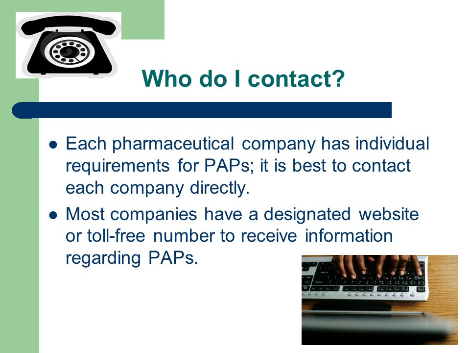 Who do I contact? Each pharmaceutical company has individual requirements for PAPs; it is best to contact each company directly. Most companies have a
