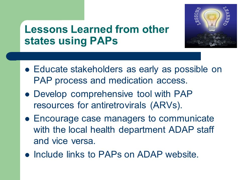 Lessons Learned from other states using PAPs Educate stakeholders as early as possible on PAP process and medication access.