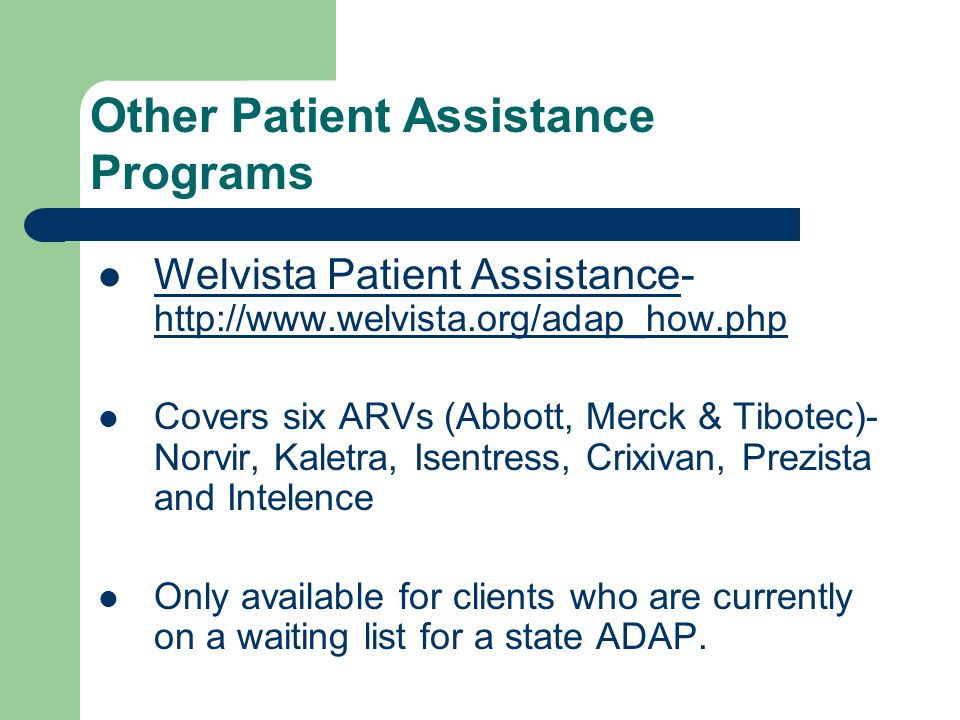 Welvista Patient Assistance- http://www.welvista.org/adap_how.php Welvista Patient Assistance http://www.welvista.org/adap_how.php Covers six ARVs (Abbott, Merck & Tibotec)- Norvir, Kaletra, Isentress, Crixivan, Prezista and Intelence Only available for clients who are currently on a waiting list for a state ADAP.