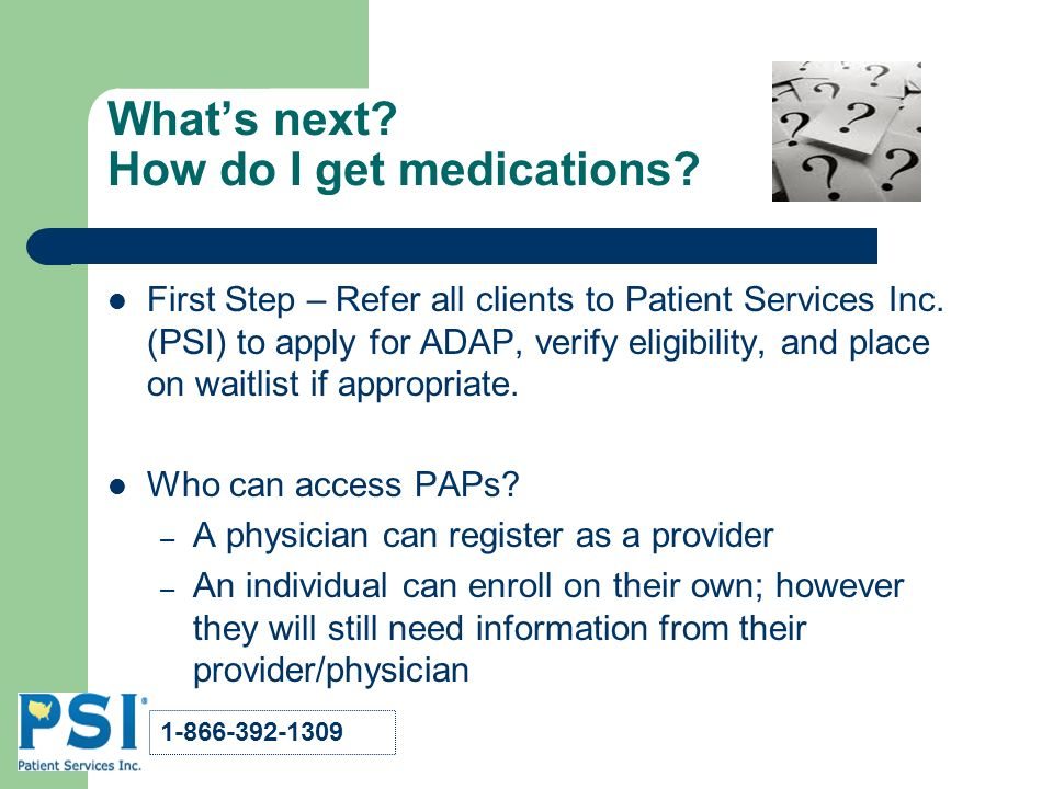 Whats next. How do I get medications. First Step – Refer all clients to Patient Services Inc.