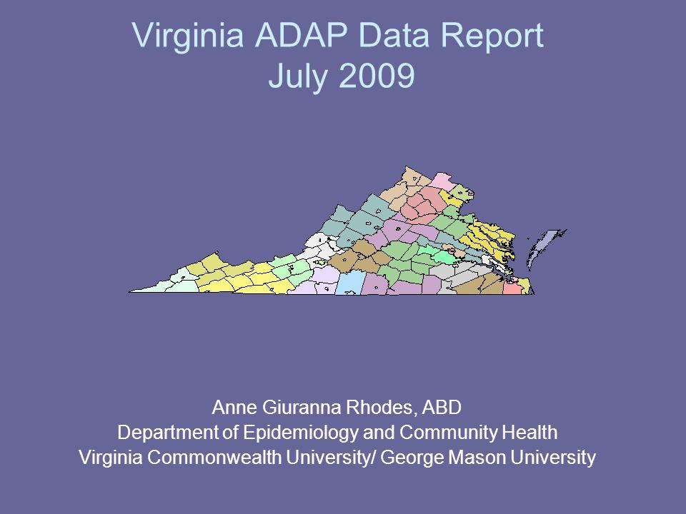 Virginia ADAP Data Report July 2009 Anne Giuranna Rhodes, ABD Department of Epidemiology and Community Health Virginia Commonwealth University/ George