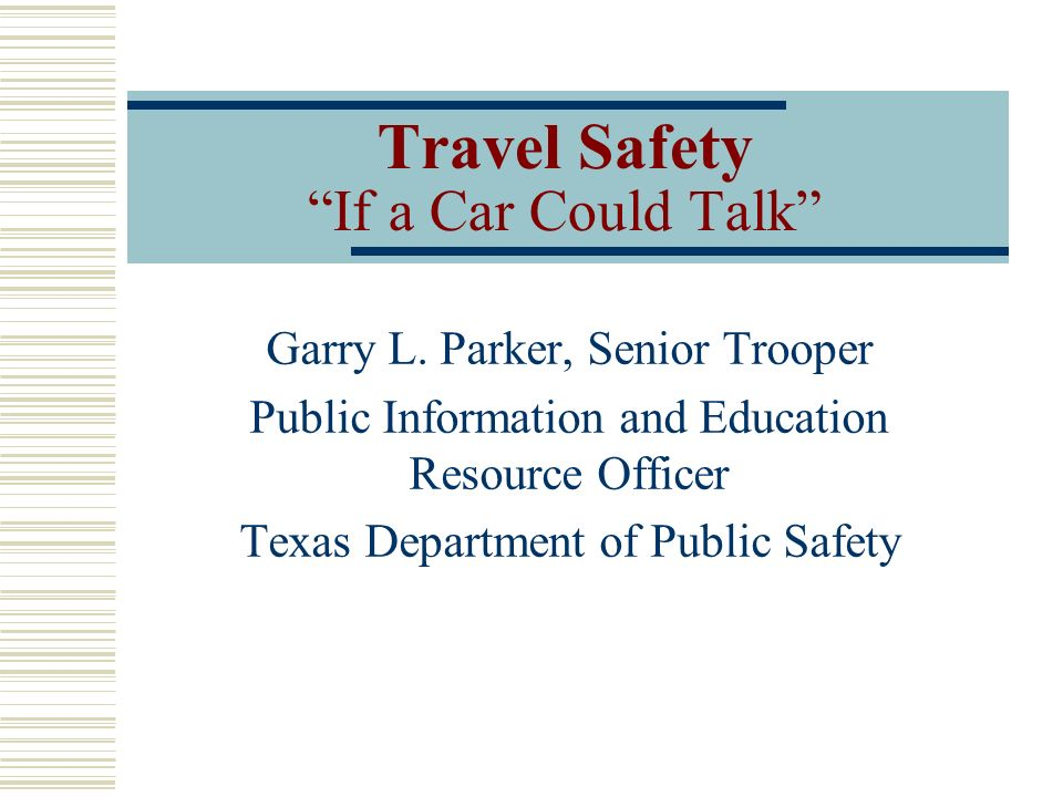 Travel Safety If a Car Could Talk Garry L. Parker, Senior Trooper Public Information and Education Resource Officer Texas Department of Public Safety