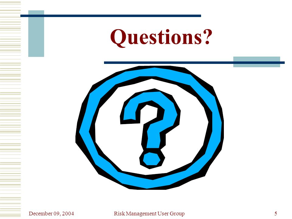 December 09, 2004 Risk Management User Group5 Questions?