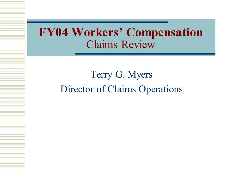 FY04 Workers Compensation Claims Review Terry G. Myers Director of Claims Operations