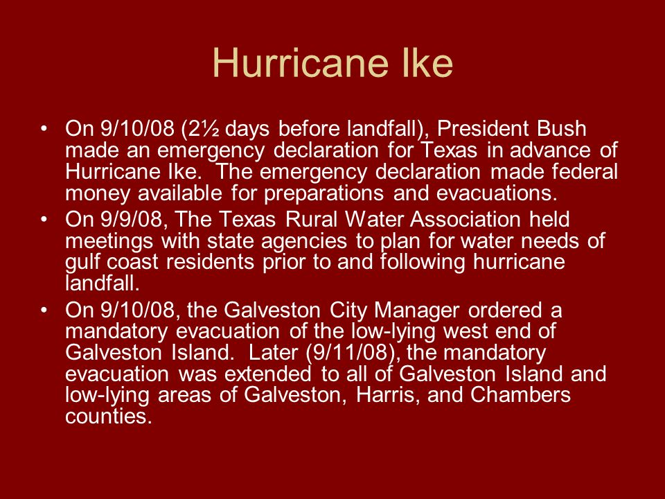 Hurricane Ike On 9/10/08 (2½ days before landfall), President Bush made an emergency declaration for Texas in advance of Hurricane Ike. The emergency