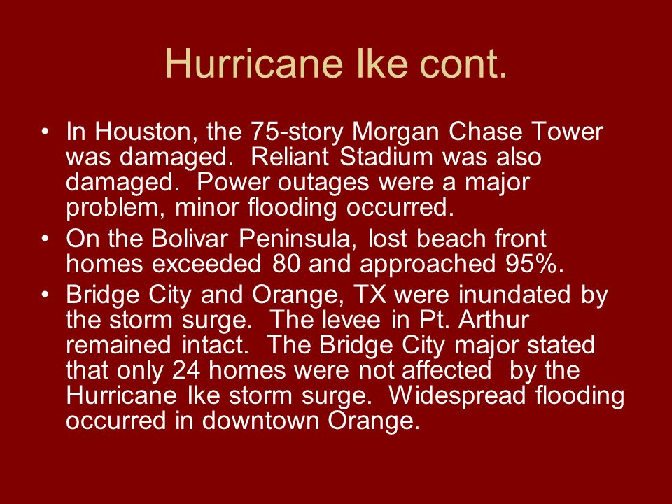 Hurricane Ike cont. In Houston, the 75-story Morgan Chase Tower was damaged. Reliant Stadium was also damaged. Power outages were a major problem, min