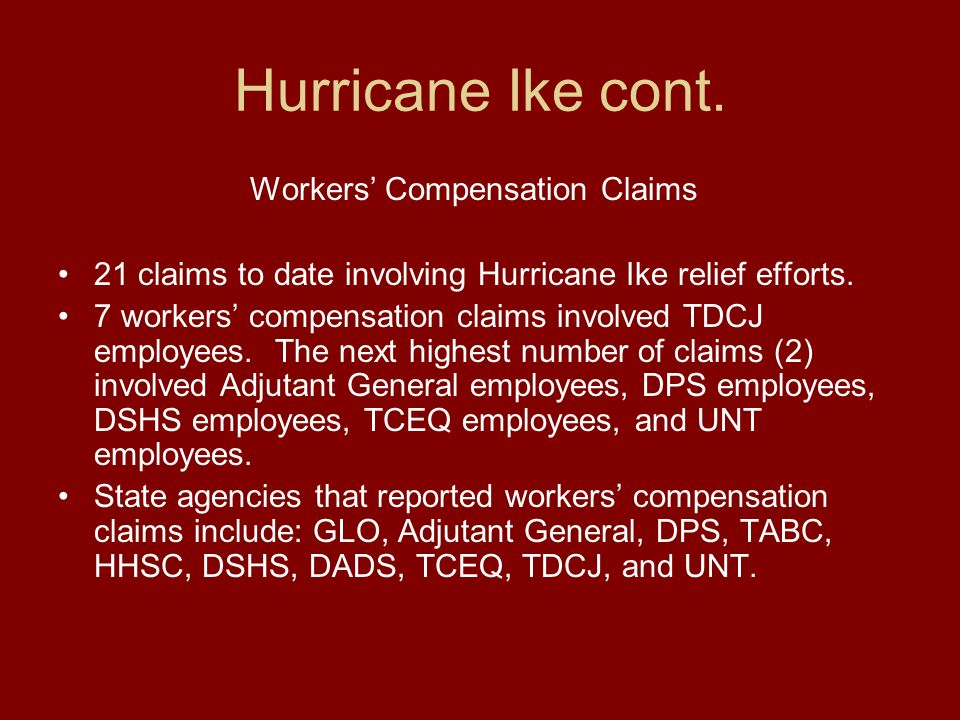 Hurricane Ike cont. Workers Compensation Claims 21 claims to date involving Hurricane Ike relief efforts. 7 workers compensation claims involved TDCJ
