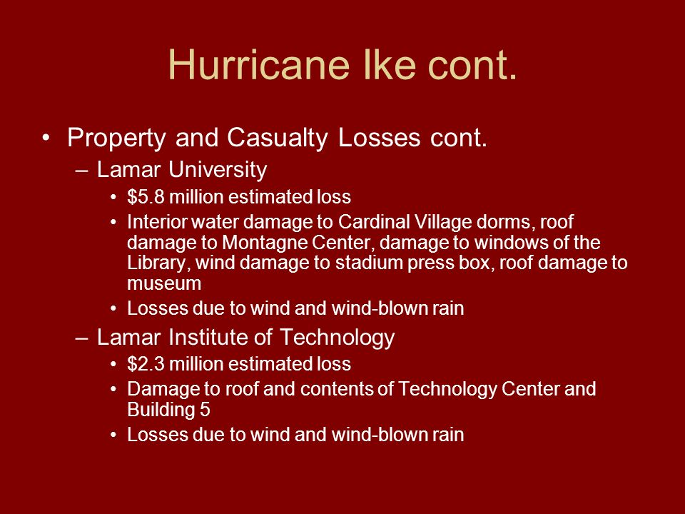 Hurricane Ike cont. Property and Casualty Losses cont. –Lamar University $5.8 million estimated loss Interior water damage to Cardinal Village dorms,