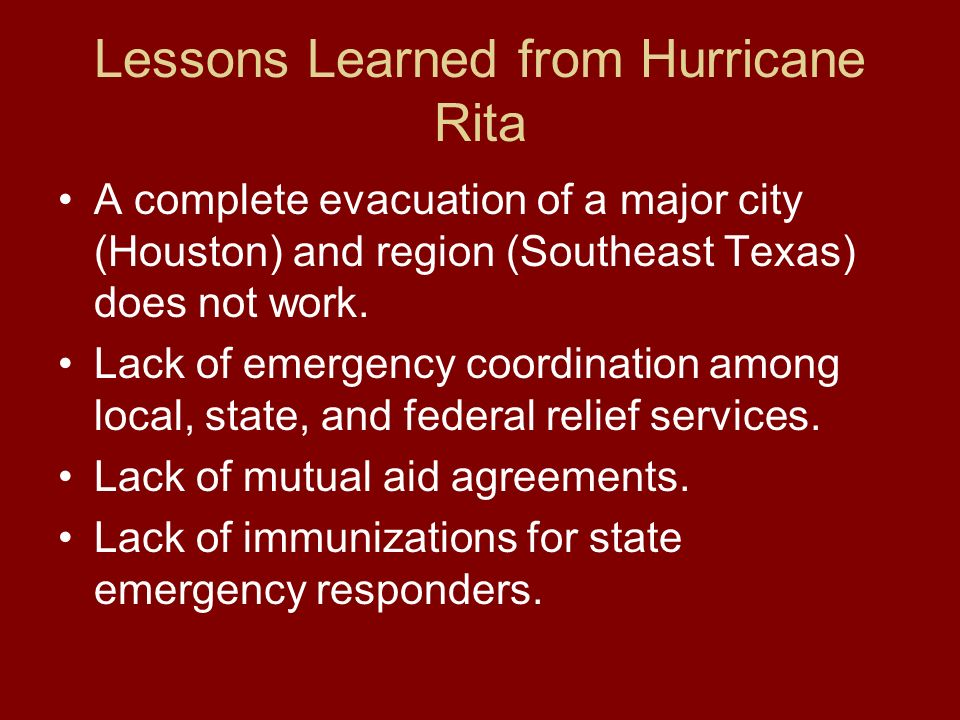 Lessons Learned from Hurricane Rita A complete evacuation of a major city (Houston) and region (Southeast Texas) does not work. Lack of emergency coor