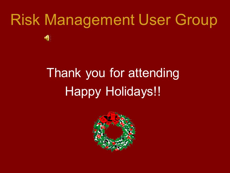 Risk Management User Group Thank you for attending Happy Holidays!!