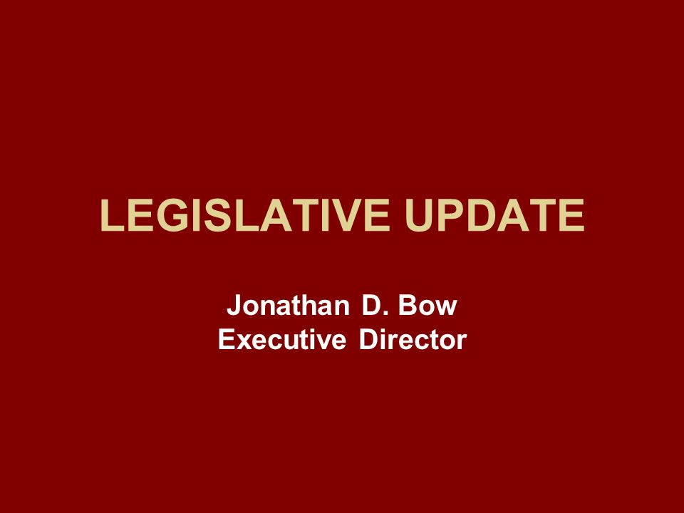 LEGISLATIVE UPDATE Jonathan D. Bow Executive Director