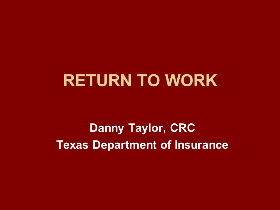 RETURN TO WORK Danny Taylor, CRC Texas Department of Insurance