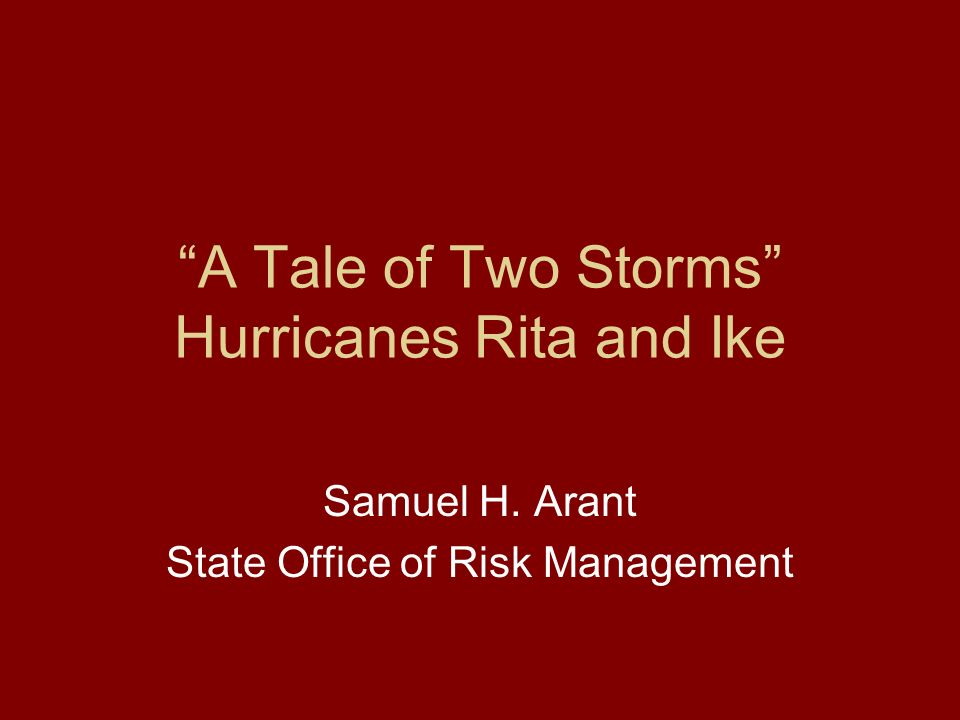 A Tale of Two Storms Hurricanes Rita and Ike Samuel H. Arant State Office of Risk Management
