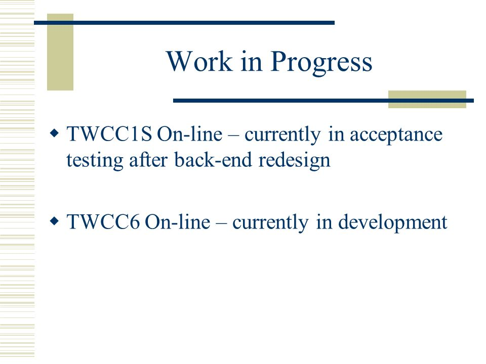 Work in Progress TWCC1S On-line – currently in acceptance testing after back-end redesign TWCC6 On-line – currently in development