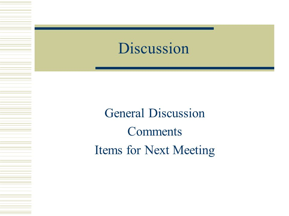Discussion General Discussion Comments Items for Next Meeting