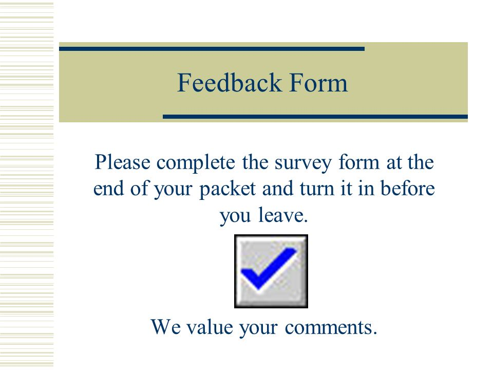 Feedback Form Please complete the survey form at the end of your packet and turn it in before you leave.