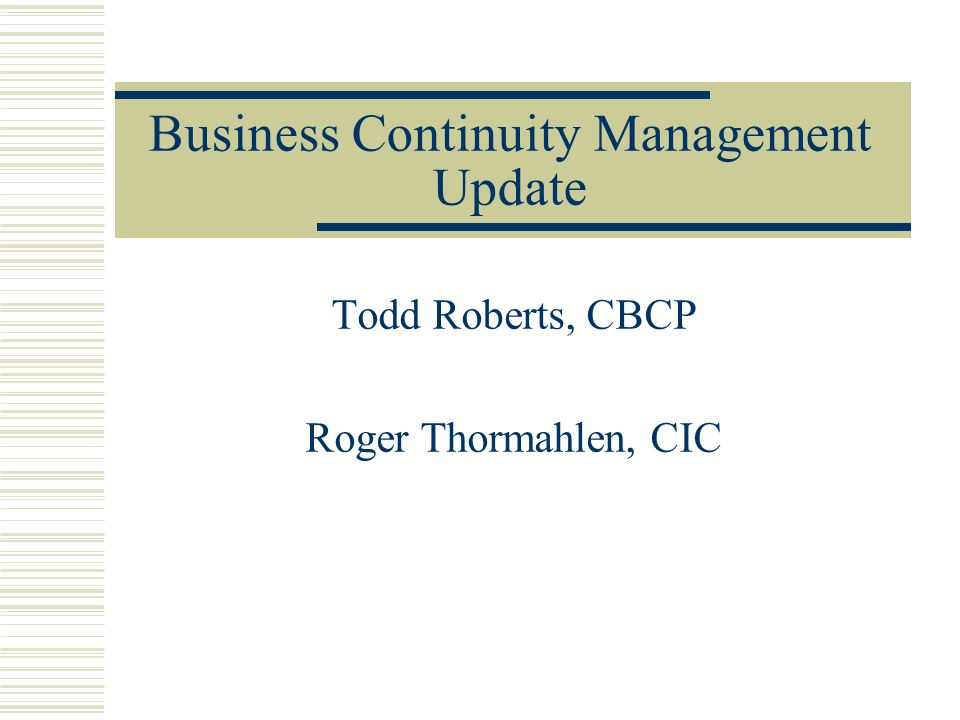 Business Continuity Management Update Todd Roberts, CBCP Roger Thormahlen, CIC